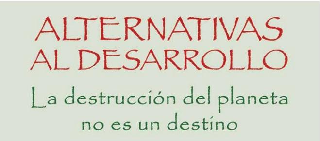 ALTERNATIVAS AL DESARROLLO, LA DESTRUCCIÓN DEL PLANETA NO ES UN DESTINO